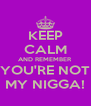KEEP CALM AND REMEMBER YOU'RE NOT MY NIGGA! - Personalised Poster A4 size