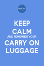KEEP CALM AND REMEMBER YOUR CARRY ON LUGGAGE - Personalised Poster A4 size