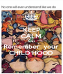 KEEP CALM AND Remember  your CHILD HOOD - Personalised Poster A4 size