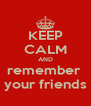 KEEP CALM AND remember  your friends - Personalised Poster A4 size
