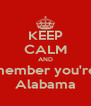 KEEP CALM AND Remember you're in  Alabama - Personalised Poster A4 size