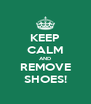 KEEP CALM AND REMOVE SHOES! - Personalised Poster A4 size