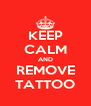 KEEP CALM AND REMOVE TATTOO - Personalised Poster A4 size