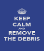 KEEP CALM AND REMOVE THE DEBRIS - Personalised Poster A4 size