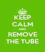 KEEP CALM AND REMOVE THE TUBE - Personalised Poster A4 size
