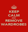 KEEP CALM AND REMOVE WARDROBES - Personalised Poster A4 size