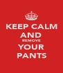 KEEP CALM AND REMOVE YOUR PANTS - Personalised Poster A4 size