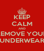 KEEP CALM AND REMOVE YOUR UNDERWEAR - Personalised Poster A4 size