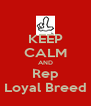 KEEP CALM AND Rep Loyal Breed - Personalised Poster A4 size