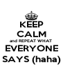 KEEP CALM and REPEAT WHAT  EVERYONE SAYS (haha) - Personalised Poster A4 size