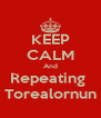 KEEP CALM And Repeating  Torealornun - Personalised Poster A4 size