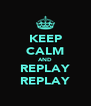KEEP CALM AND REPLAY REPLAY - Personalised Poster A4 size
