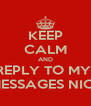 KEEP CALM AND REPLY TO MY  MESSAGES NIC!  - Personalised Poster A4 size