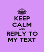 KEEP CALM AND REPLY TO MY TEXT - Personalised Poster A4 size
