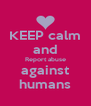 KEEP calm and Report abuse against humans - Personalised Poster A4 size