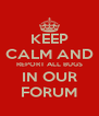KEEP CALM AND REPORT ALL BUGS IN OUR FORUM - Personalised Poster A4 size