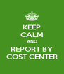 KEEP CALM AND REPORT BY COST CENTER - Personalised Poster A4 size