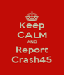 Keep CALM AND Report Crash45 - Personalised Poster A4 size