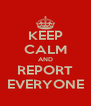 KEEP CALM AND REPORT EVERYONE - Personalised Poster A4 size