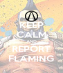 KEEP CALM AND REPORT FLAMING - Personalised Poster A4 size