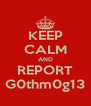 KEEP CALM AND REPORT G0thm0g13 - Personalised Poster A4 size