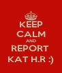 KEEP CALM AND REPORT  KAT H.R :) - Personalised Poster A4 size