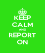 KEEP CALM AND REPORT ON - Personalised Poster A4 size