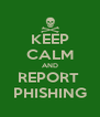 KEEP CALM AND REPORT  PHISHING - Personalised Poster A4 size