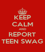 KEEP CALM AND REPORT TEEN SWAG - Personalised Poster A4 size