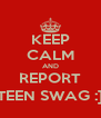 KEEP CALM AND REPORT TEEN SWAG :] - Personalised Poster A4 size