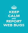 KEEP CALM AND REPORT WEB BUGS - Personalised Poster A4 size