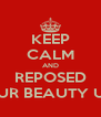 KEEP CALM AND REPOSED LET YOUR BEAUTY UNFOLD - Personalised Poster A4 size