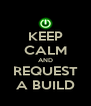 KEEP CALM AND REQUEST A BUILD - Personalised Poster A4 size