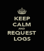 KEEP CALM AND REQUEST LOGS - Personalised Poster A4 size