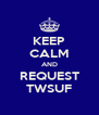 KEEP CALM AND REQUEST TWSUF - Personalised Poster A4 size