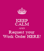 KEEP CALM AND Request your Work Order HERE! - Personalised Poster A4 size