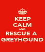 KEEP CALM AND RESCUE A  GREYHOUND - Personalised Poster A4 size