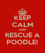 KEEP CALM AND RESCUE A POODLE! - Personalised Poster A4 size