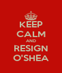 KEEP CALM AND RESIGN O'SHEA - Personalised Poster A4 size