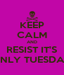 KEEP CALM AND RESIST IT'S ONLY TUESDAY - Personalised Poster A4 size