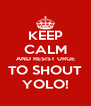 KEEP CALM AND RESIST URGE TO SHOUT YOLO! - Personalised Poster A4 size