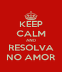 KEEP CALM AND RESOLVA NO AMOR - Personalised Poster A4 size