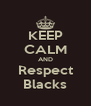 KEEP CALM AND Respect Blacks - Personalised Poster A4 size