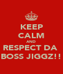 KEEP CALM AND RESPECT DA  BOSS JIGGZ!! - Personalised Poster A4 size