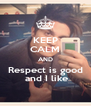 KEEP CALM AND Respect is good  and I like - Personalised Poster A4 size