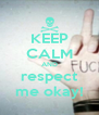 KEEP CALM AND respect me okay! - Personalised Poster A4 size