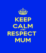 KEEP CALM AND RESPECT  MUM - Personalised Poster A4 size