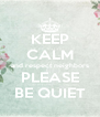 KEEP CALM and respect neighbors PLEASE BE QUIET - Personalised Poster A4 size
