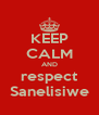 KEEP CALM AND respect Sanelisiwe - Personalised Poster A4 size