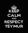 KEEP CALM AND RESPECT TEYMUR - Personalised Poster A4 size